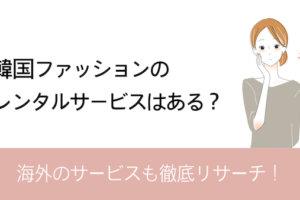 韓国ファッションレンタル、海外のサービスまとめ